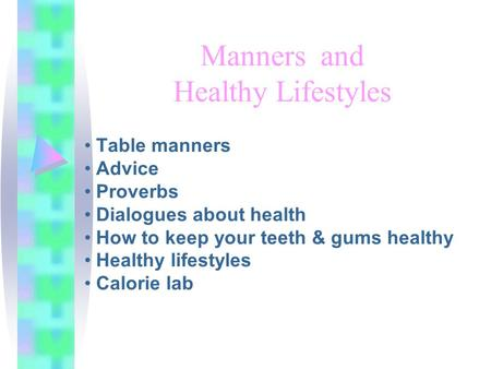 Manners and Healthy Lifestyles Table manners Advice Proverbs Dialogues about health How to keep your teeth & gums healthy Healthy lifestyles Calorie lab.