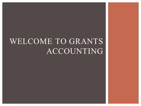 WELCOME TO GRANTS ACCOUNTING.  Responsible for accounting and fiscal reporting  Review revenue and expenditures  Review Time and Effort reports  Establish.