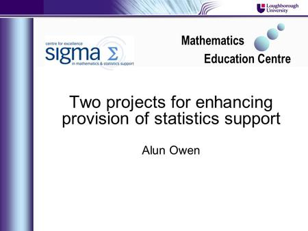 Two projects for enhancing provision of statistics support Alun Owen Mathematics Education Centre.
