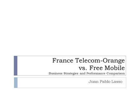 France Telecom-Orange vs. Free Mobile Business Strategies and Performance Comparison Juan Pablo Lasso.