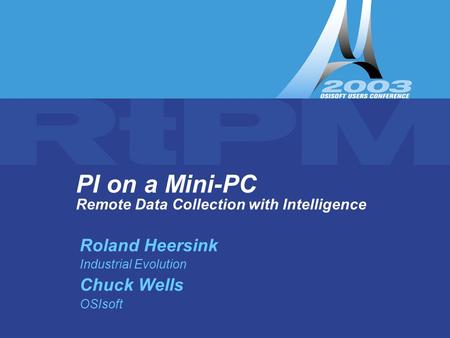 PI on a Mini-PC PI on a Mini-PC Remote Data Collection with Intelligence Roland Heersink Industrial Evolution Chuck Wells OSIsoft.