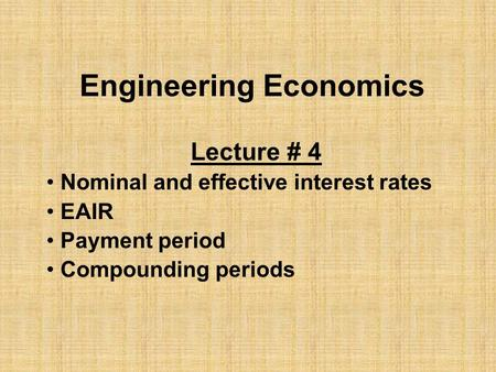 Engineering Economics Lecture # 4 Nominal and effective interest rates EAIR Payment period Compounding periods.