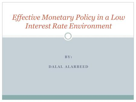 BY: DALAL ALARBEED Effective Monetary Policy in a Low Interest Rate Environment.