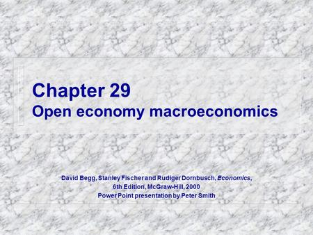 Chapter 29 Open economy macroeconomics David Begg, Stanley Fischer and Rudiger Dornbusch, Economics, 6th Edition, McGraw-Hill, 2000 Power Point presentation.