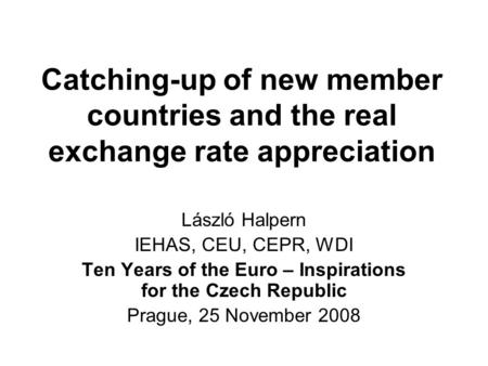 Catching-up of new member countries and the real exchange rate appreciation László Halpern IEHAS, CEU, CEPR, WDI Ten Years of the Euro – Inspirations for.