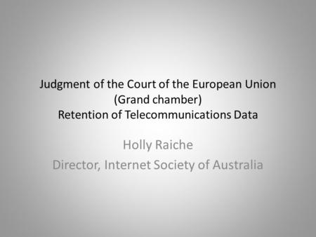 Judgment of the Court of the European Union (Grand chamber) Retention of Telecommunications Data Holly Raiche Director, Internet Society of Australia.