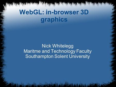 WebGL: in-browser 3D graphics Nick Whitelegg Maritme and Technology Faculty Southampton Solent University.