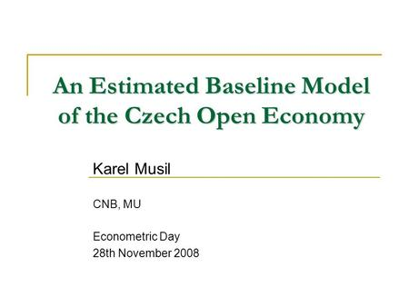 An Estimated Baseline Model of the Czech Open Economy Karel Musil CNB, MU Econometric Day 28th November 2008.