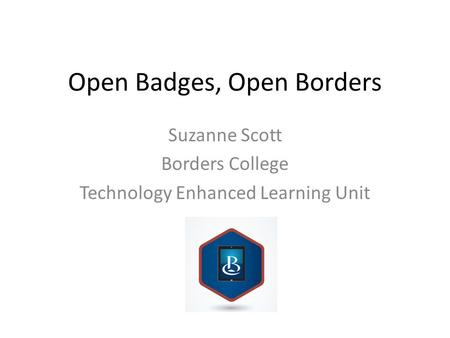 Open Badges, Open Borders Suzanne Scott Borders College Technology Enhanced Learning Unit.