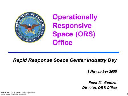 Operationally Responsive Space (ORS) Office Rapid Response Space Center Industry Day 6 November 2009 Peter M. Wegner Director, ORS Office 1 DISTRIBUTION.