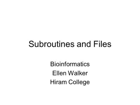 Subroutines and Files Bioinformatics Ellen Walker Hiram College.