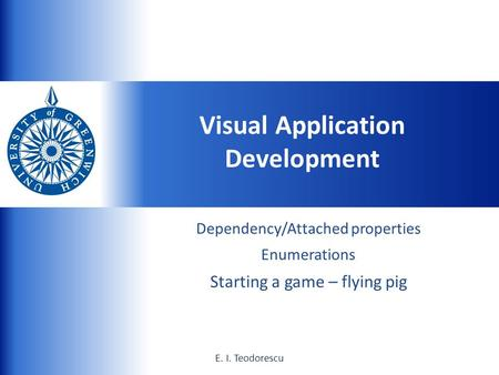 UNIVERSITY of GREENWICH 1E. I. Teodorescu Dependency/Attached properties Enumerations Starting a game – flying pig Visual Application Development E. I.