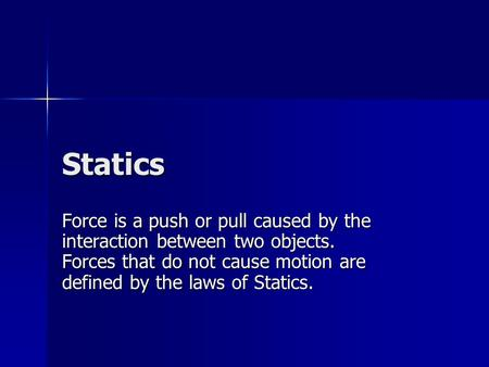 Statics Force is a push or pull caused by the interaction between two objects. Forces that do not cause motion are defined by the laws of Statics.
