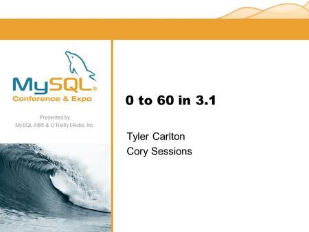 Presented by, MySQL AB® & O'Reilly Media, Inc. 0 to 60 in 3.1 Tyler Carlton Cory Sessions.