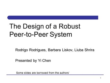 1 The Design of a Robust Peer-to-Peer System Rodrigo Rodrigues, Barbara Liskov, Liuba Shrira Presented by Yi Chen Some slides are borrowed from the authors'