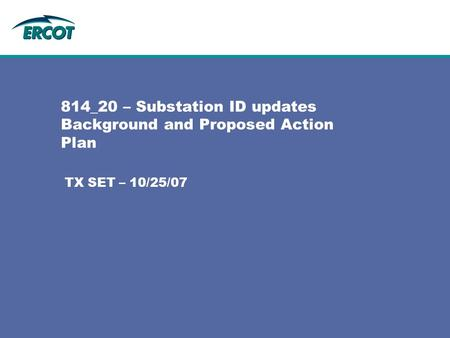 814_20 – Substation ID updates Background and Proposed Action Plan TX SET – 10/25/07.