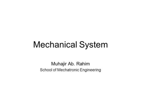 Mechanical System Muhajir Ab. Rahim School of Mechatronic Engineering.