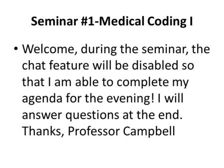 Seminar #1-Medical Coding I Welcome, during the seminar, the chat feature will be disabled so that I am able to complete my agenda for the evening! I will.