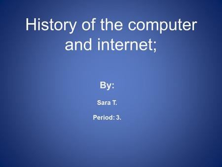 History of the computer and internet; By: Sara T. Period: 3.