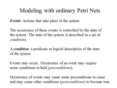 Modeling with ordinary Petri Nets Events: Actions that take place in the system The occurrence of these events is controlled by the state of the system.