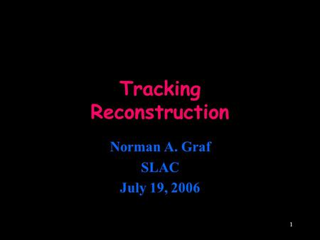1 Tracking Reconstruction Norman A. Graf SLAC July 19, 2006.