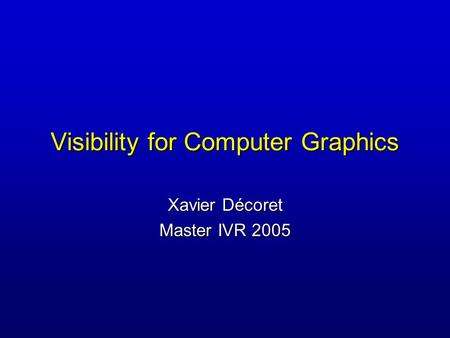 Visibility for Computer Graphics Xavier Décoret Master IVR 2005.