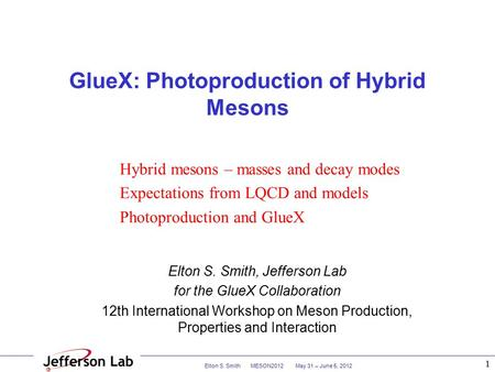 Elton S. Smith MESON2012 May 31 – June 5, 2012 1 GlueX: Photoproduction of Hybrid Mesons Elton S. Smith, Jefferson Lab for the GlueX Collaboration 12th.