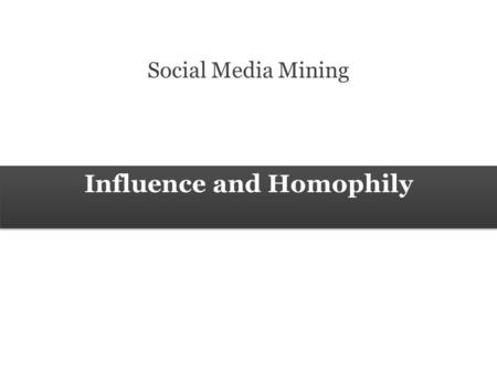 Influence and Homophily Social Media Mining. 2 Measures and Metrics 2 Social Media Mining Influence and Homophily Social Forces Social Forces connect.
