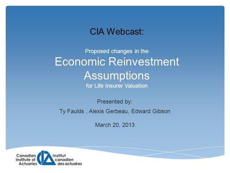 Proposed changes in the Economic Reinvestment Assumptions for Life Insurer Valuation Presented by: Ty Faulds, Alexis Gerbeau, Edward Gibson March 20, 2013.