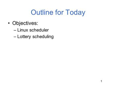 Outline for Today Objectives: Linux scheduler Lottery scheduling