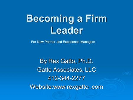 Becoming a Firm Leader By Rex Gatto, Ph.D. Gatto Associates, LLC 412-344-2277 Website:www.rexgatto.com For New Partner and Experience Managers.