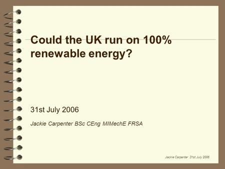 Jackie Carpenter 31st July 2006 Could the UK run on 100% renewable energy? 31st July 2006 Jackie Carpenter BSc CEng MIMechE FRSA.