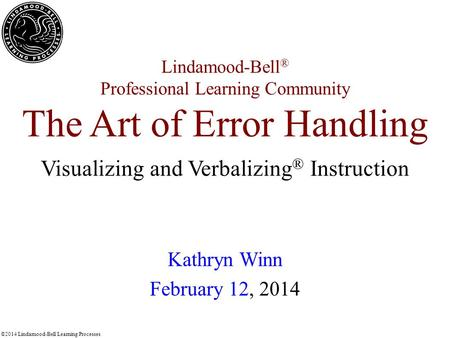 ©2014 Lindamood-Bell Learning Processes Lindamood-Bell ® Professional Learning Community The Art of Error Handling Kathryn Winn February 12, 2014 Visualizing.
