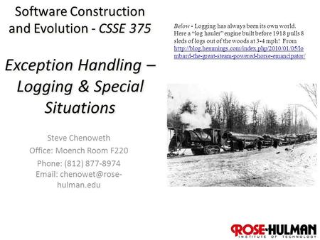 1 Software Construction and Evolution - CSSE 375 Exception Handling – Logging & Special Situations Steve Chenoweth Office: Moench Room F220 Phone: (812)