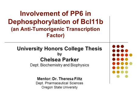 Involvement of PP6 in Dephosphorylation of Bcl11b (an Anti-Tumorigenic Transcription Factor) University Honors College Thesis by Chelsea Parker Dept. Biochemistry.