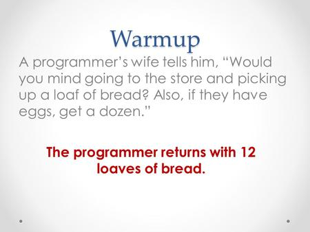 "Warmup A programmer's wife tells him, ""Would you mind going to the store and picking up a loaf of bread? Also, if they have eggs, get a dozen."" The programmer."