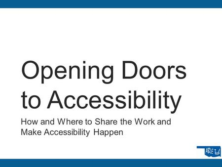 Opening Doors to Accessibility How and Where to Share the Work and Make Accessibility Happen.