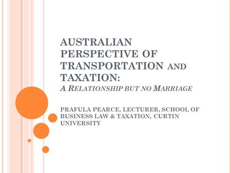 AUSTRALIAN PERSPECTIVE OF TRANSPORTATION AND TAXATION : A R ELATIONSHIP BUT NO M ARRIAGE PRAFULA PEARCE, LECTURER, SCHOOL OF BUSINESS LAW & TAXATION, CURTIN.