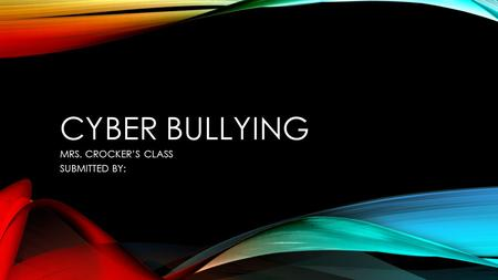 CYBER BULLYING MRS. CROCKER'S CLASS SUBMITTED BY:.