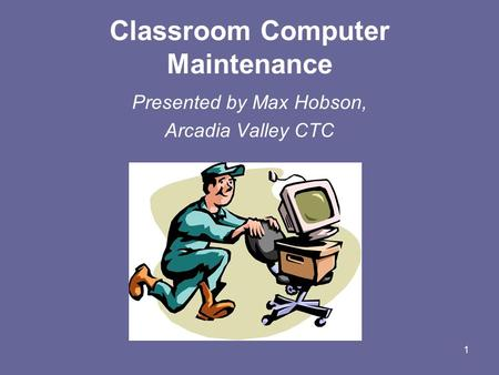 1 Classroom Computer Maintenance Presented by Max Hobson, Arcadia Valley CTC.