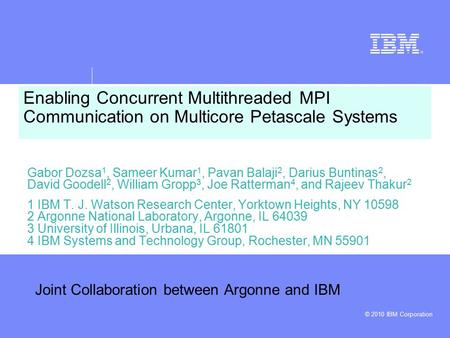 © 2010 IBM Corporation Enabling Concurrent Multithreaded MPI Communication on Multicore Petascale Systems Gabor Dozsa 1, Sameer Kumar 1, Pavan Balaji 2,