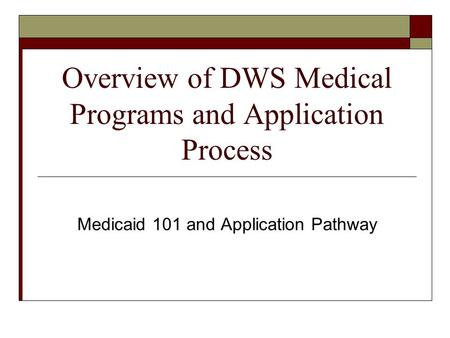 Overview of DWS Medical Programs and Application Process Medicaid 101 and Application Pathway.