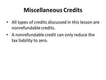 Miscellaneous Credits All types of credits discussed in this lesson are nonrefundable credits. A nonrefundable credit can only reduce the tax liability.