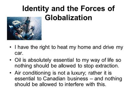 Identity and the Forces of Globalization I have the right to heat my home and drive my car. Oil is absolutely essential to my way of life so nothing should.