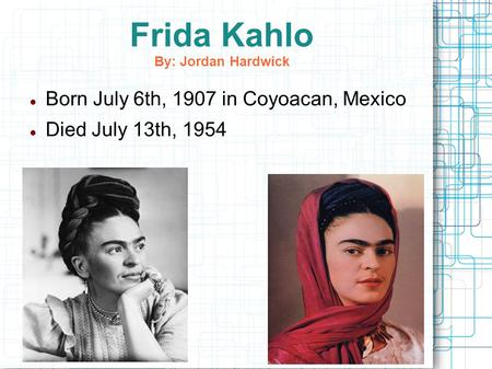 Frida Kahlo By: Jordan Hardwick Born July 6th, 1907 in Coyoacan, Mexico Died July 13th, 1954.