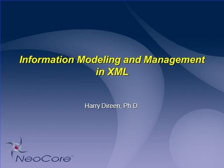 Information Modeling and Management in XML Harry Direen, Ph.D.