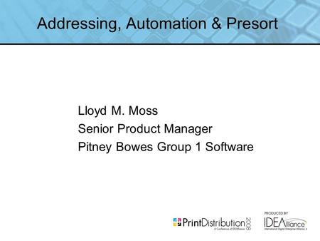 Addressing, Automation & Presort Lloyd M. Moss Senior Product Manager Pitney Bowes Group 1 Software.