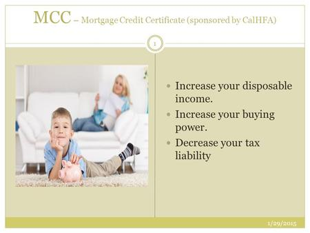 MCC – Mortgage Credit Certificate (sponsored by CalHFA) Increase your disposable income. Increase your buying power. Decrease your tax liability 1 1/29/2015.