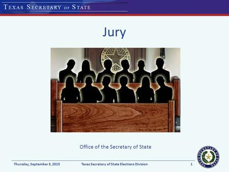 Jury Thursday, September 3, 2015Texas Secretary of State Elections Division1 Office of the Secretary of State.