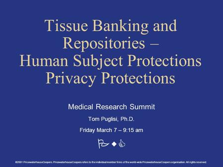 PwC Tissue Banking and Repositories – Human Subject Protections Privacy Protections Medical Research Summit Tom Puglisi, Ph.D. Friday March 7 – 9:15 am.